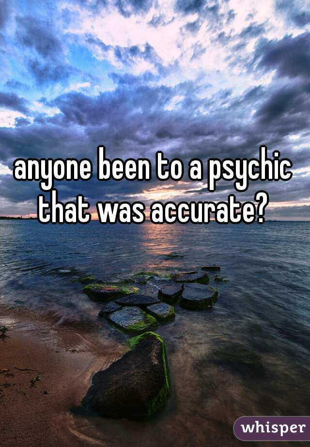 anyone been to a psychic that was accurate?