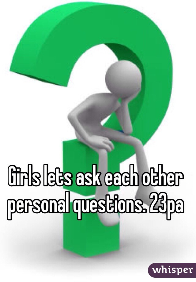 Girls lets ask each other personal questions. 23pa