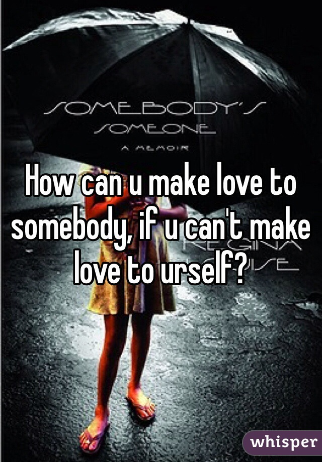 How can u make love to somebody, if u can't make love to urself?