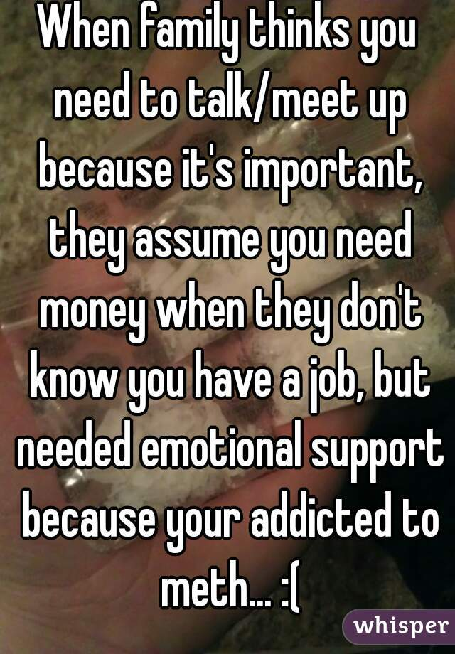 When family thinks you need to talk/meet up because it's important, they assume you need money when they don't know you have a job, but needed emotional support because your addicted to meth... :(