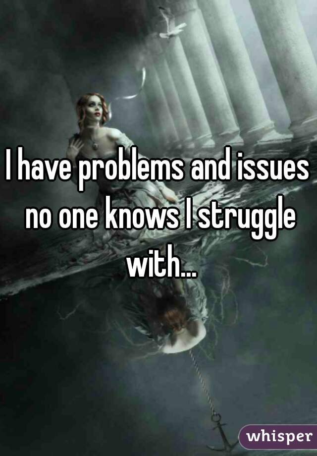 I have problems and issues no one knows I struggle with...