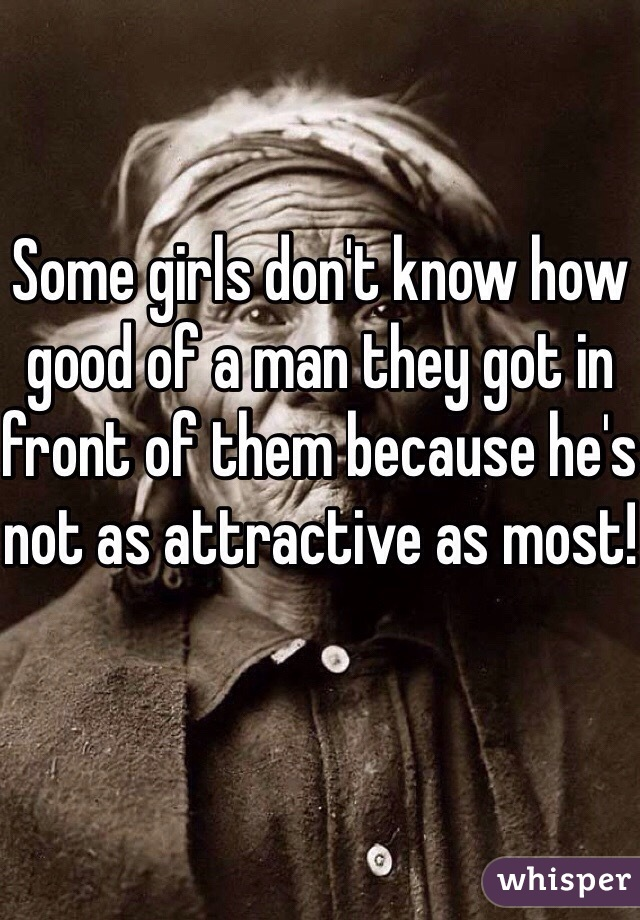 Some girls don't know how good of a man they got in front of them because he's not as attractive as most!