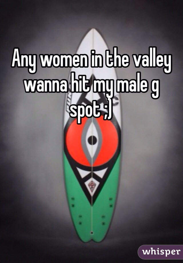 Any women in the valley wanna hit my male g spot ;)