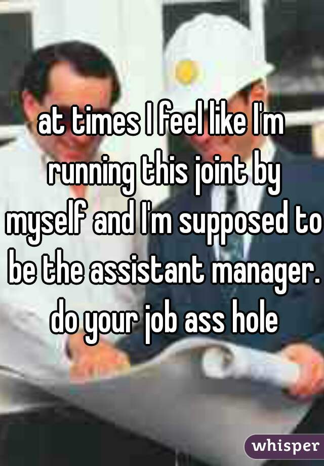 at times I feel like I'm running this joint by myself and I'm supposed to be the assistant manager. do your job ass hole