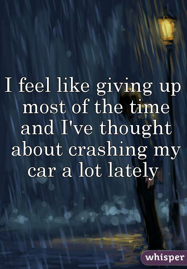 I feel like giving up most of the time and I've thought about crashing my car a lot lately