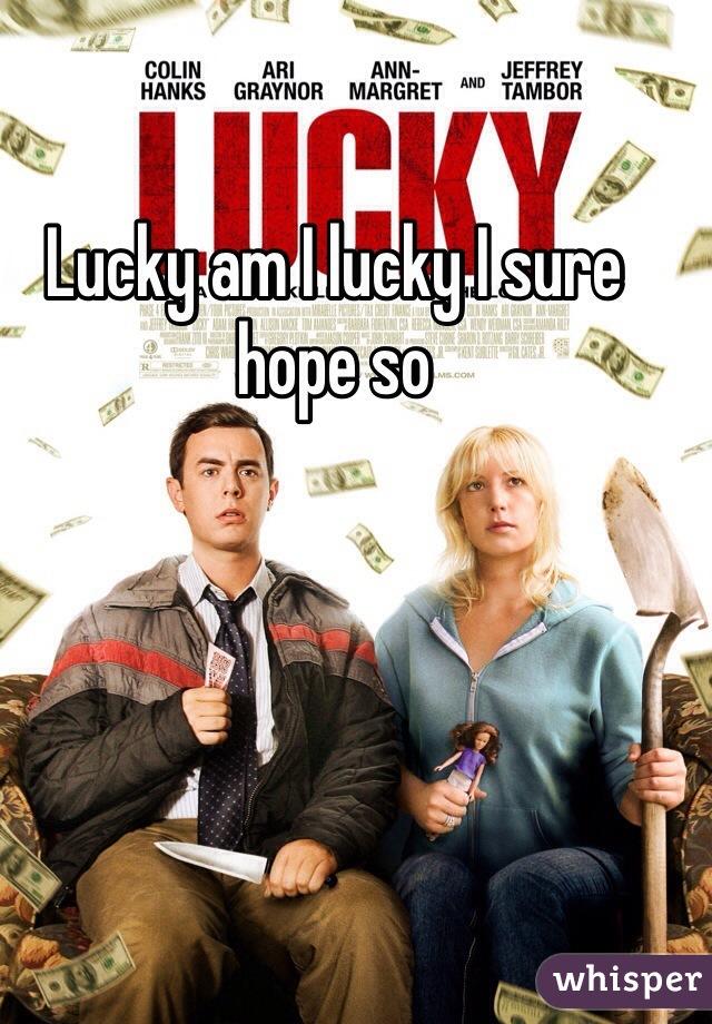Lucky am I lucky I sure hope so