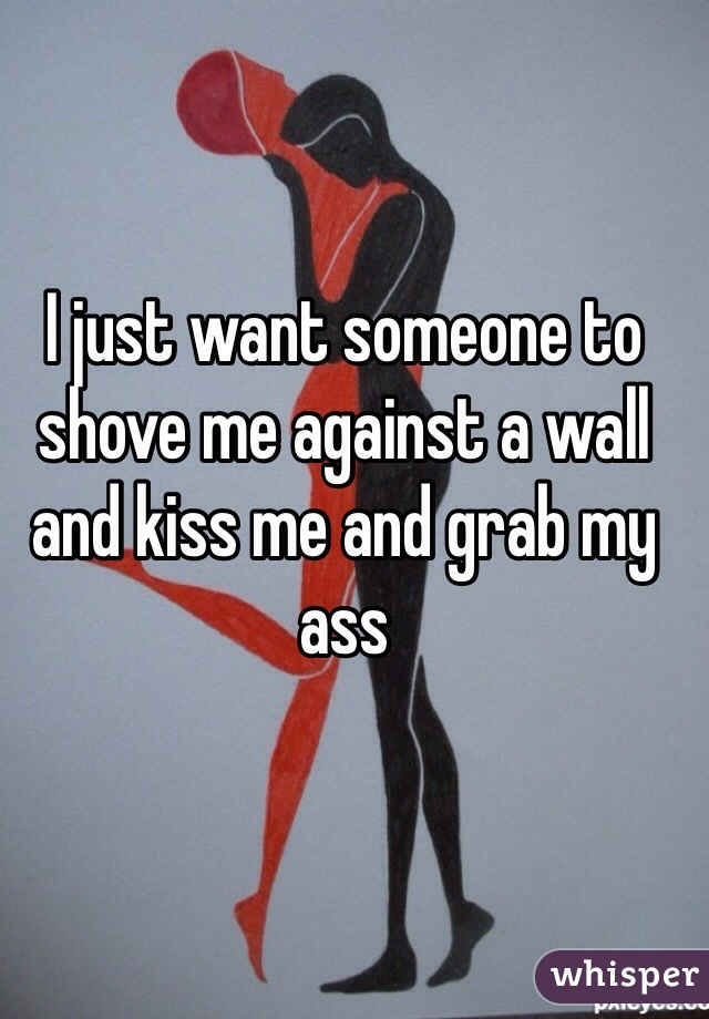 I just want someone to shove me against a wall and kiss me and grab my ass