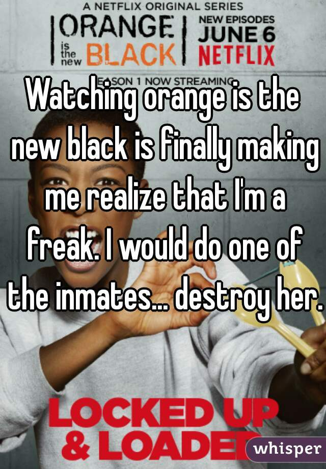 Watching orange is the new black is finally making me realize that I'm a freak. I would do one of the inmates... destroy her.