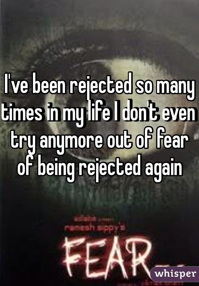 I've been rejected so many times in my life I don't even try anymore out of fear of being rejected again