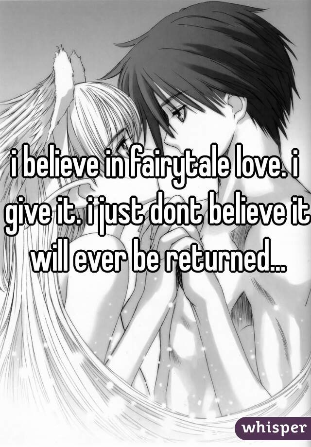 i believe in fairytale love. i give it. i just dont believe it will ever be returned...