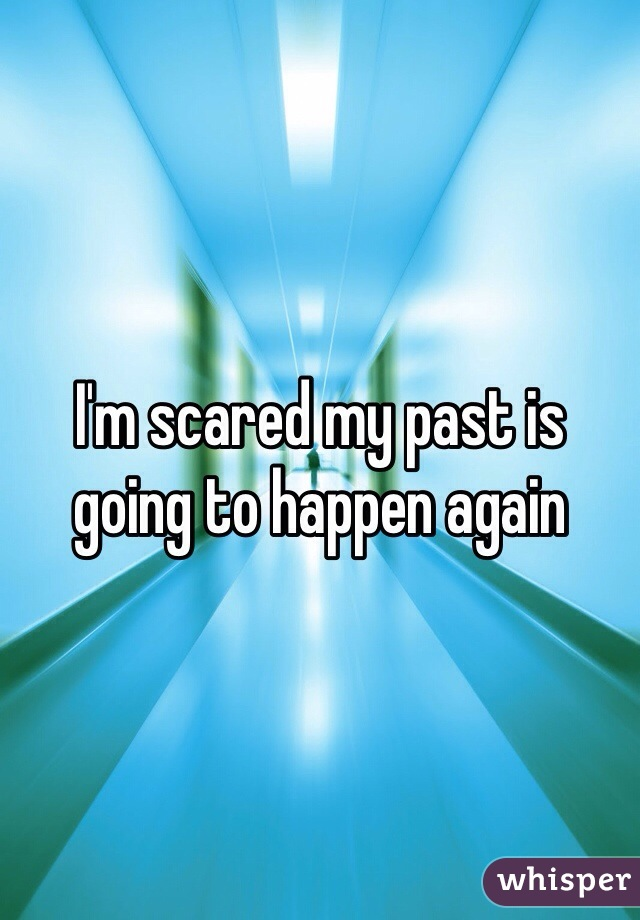 I'm scared my past is going to happen again