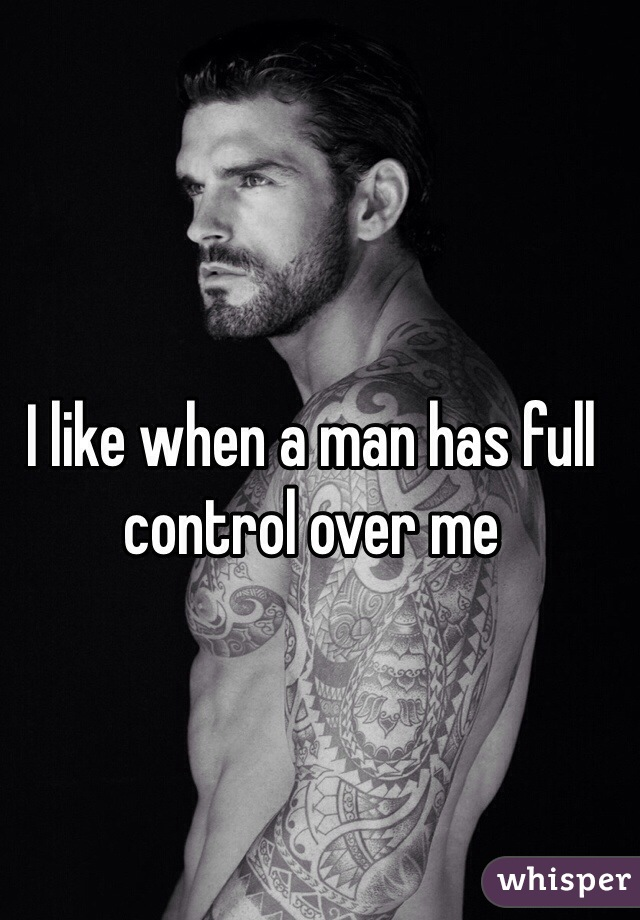 I like when a man has full control over me