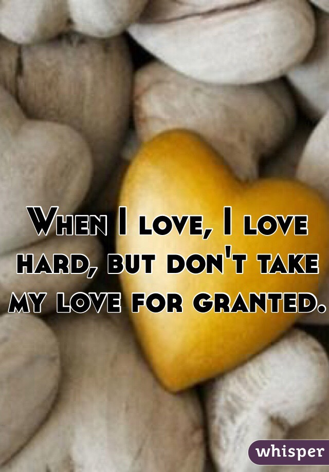 When I love, I love hard, but don't take my love for granted.