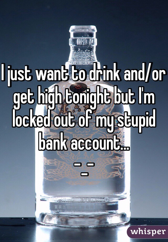I just want to drink and/or get high tonight but I'm locked out of my stupid bank account... -_-