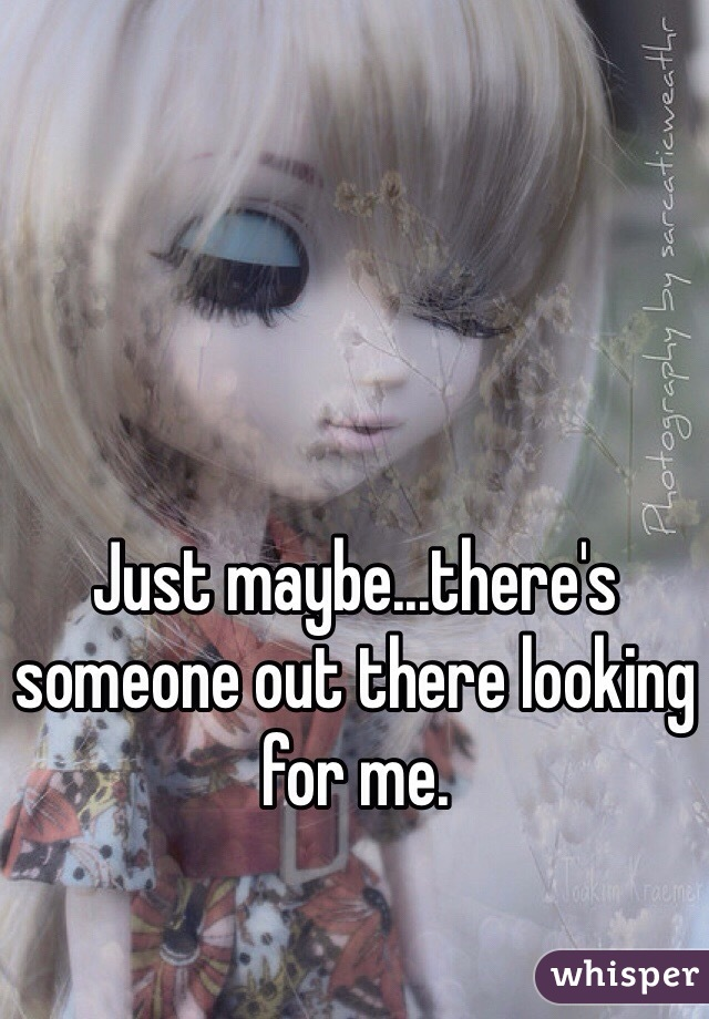 Just maybe...there's someone out there looking for me.