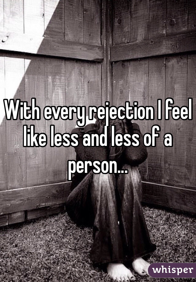 With every rejection I feel like less and less of a person...