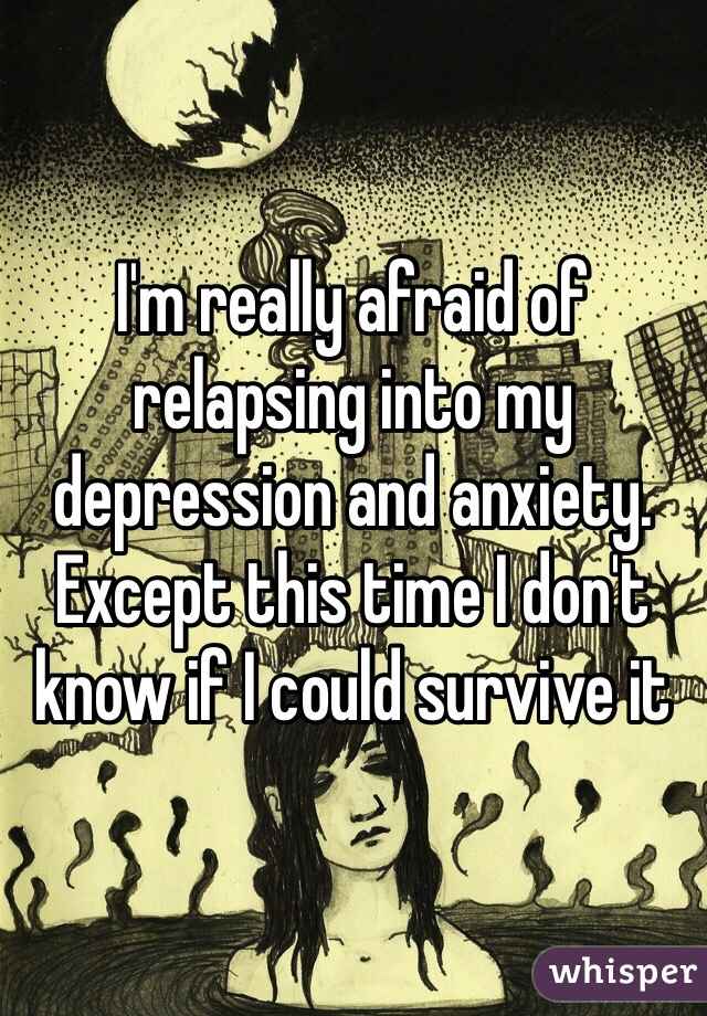 I'm really afraid of relapsing into my depression and anxiety. Except this time I don't know if I could survive it