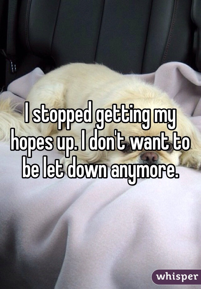 I stopped getting my hopes up. I don't want to be let down anymore.