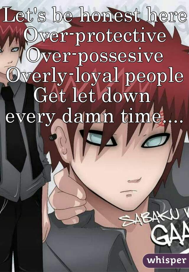 Let's be honest here: Over-protective Over-possesive Overly-loyal people Get let down  every damn time....