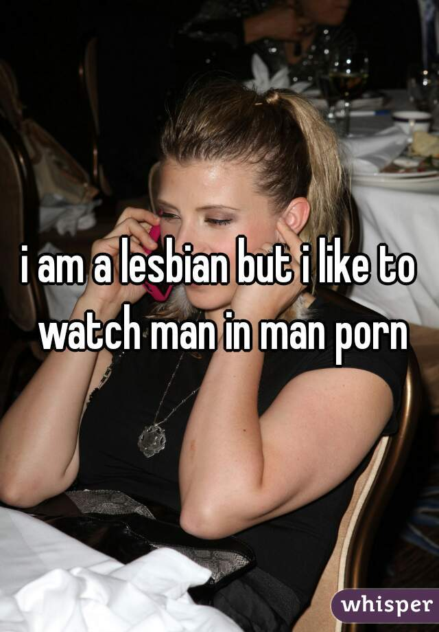 i am a lesbian but i like to watch man in man porn