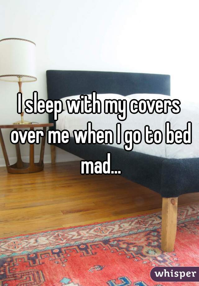 I sleep with my covers over me when I go to bed mad...