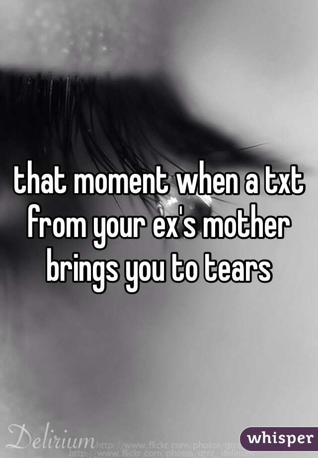 that moment when a txt from your ex's mother brings you to tears