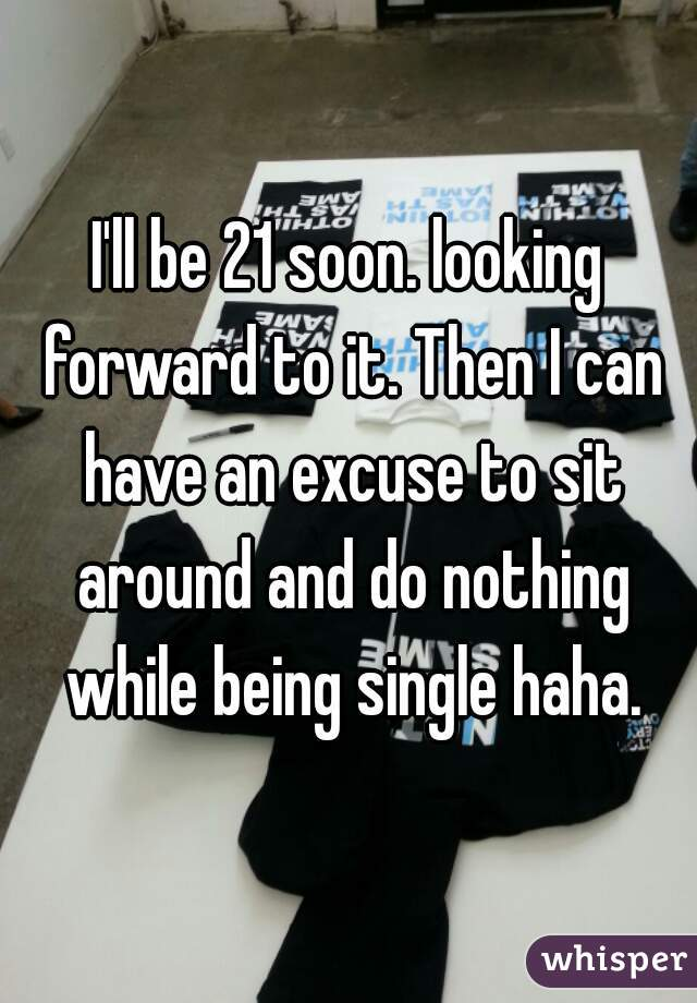 I'll be 21 soon. looking forward to it. Then I can have an excuse to sit around and do nothing while being single haha.