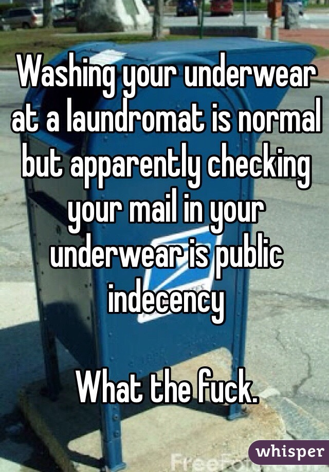 Washing your underwear at a laundromat is normal but apparently checking your mail in your underwear is public indecency   What the fuck.