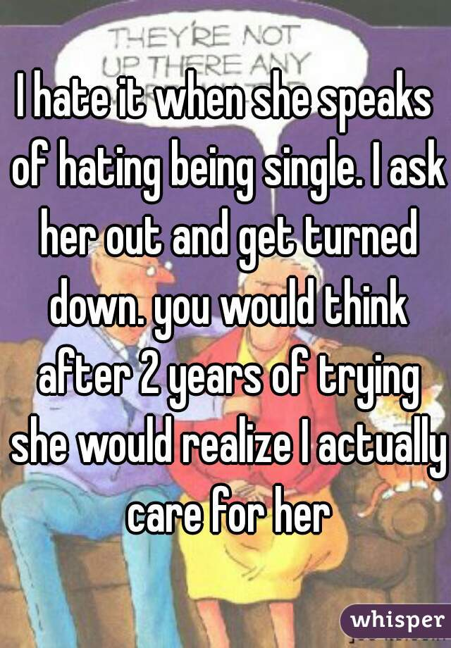 I hate it when she speaks of hating being single. I ask her out and get turned down. you would think after 2 years of trying she would realize I actually care for her
