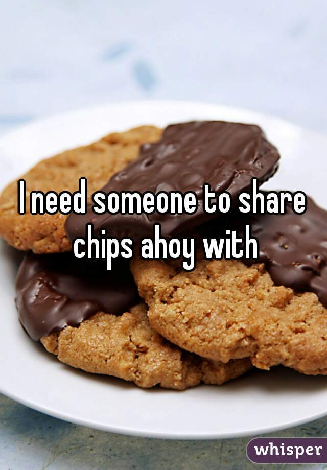 I need someone to share chips ahoy with