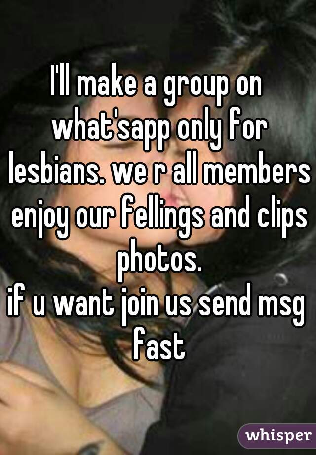 I'll make a group on what'sapp only for lesbians. we r all members enjoy our fellings and clips photos. if u want join us send msg fast