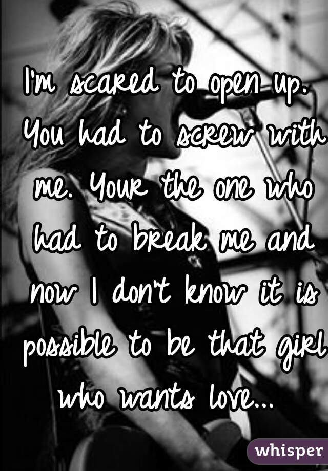I'm scared to open up. You had to screw with me. Your the one who had to break me and now I don't know it is possible to be that girl who wants love...