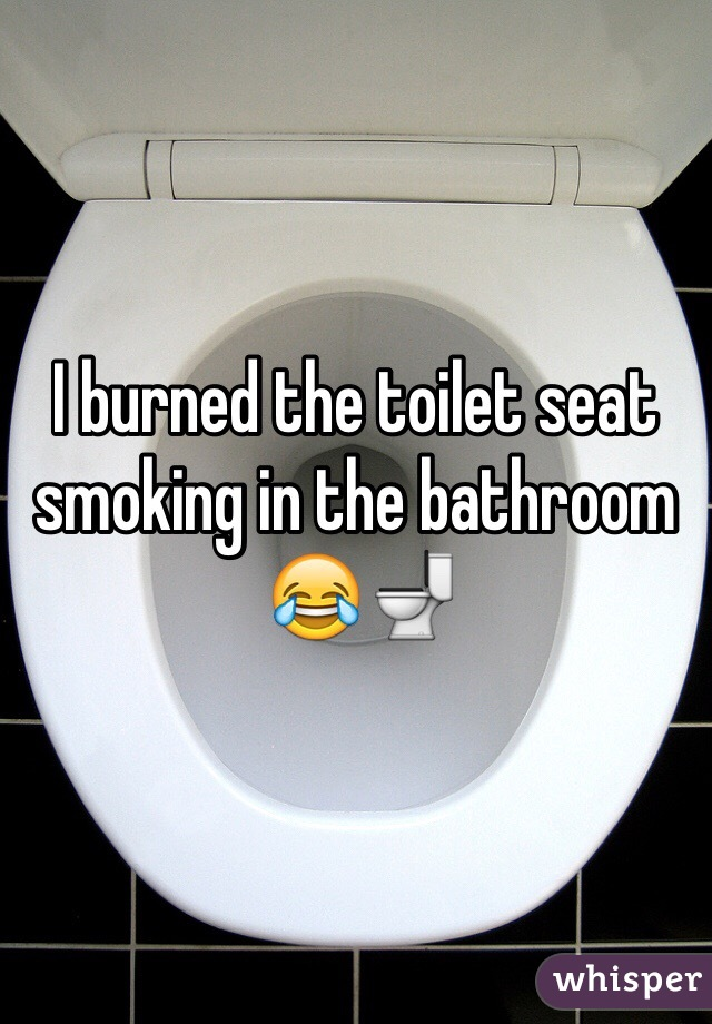 I burned the toilet seat smoking in the bathroom  😂🚽