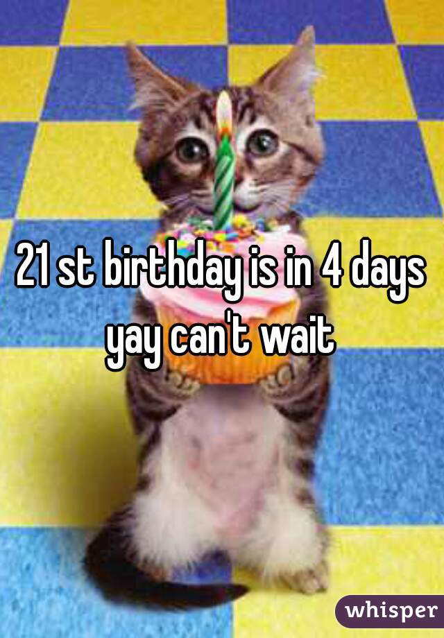 21 st birthday is in 4 days yay can't wait