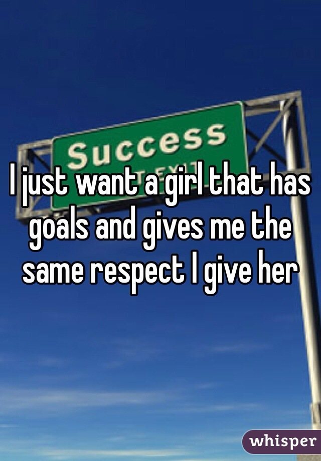 I just want a girl that has goals and gives me the same respect I give her
