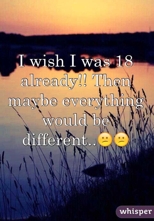 I wish I was 18 already!! Then maybe everything would be different..😕😕