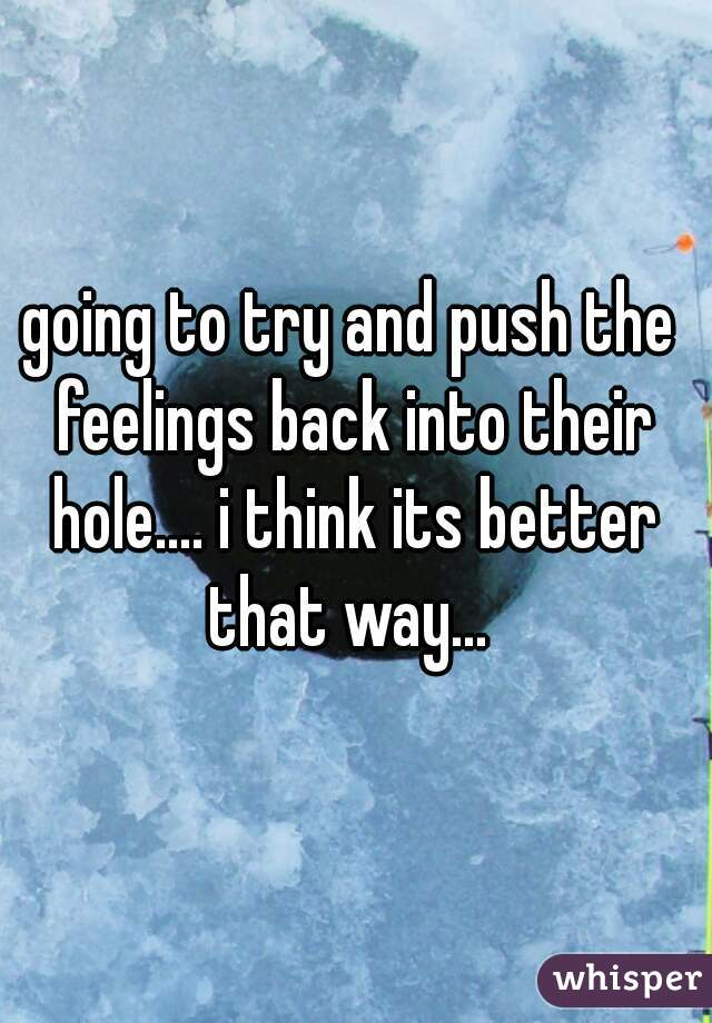 going to try and push the feelings back into their hole.... i think its better that way...