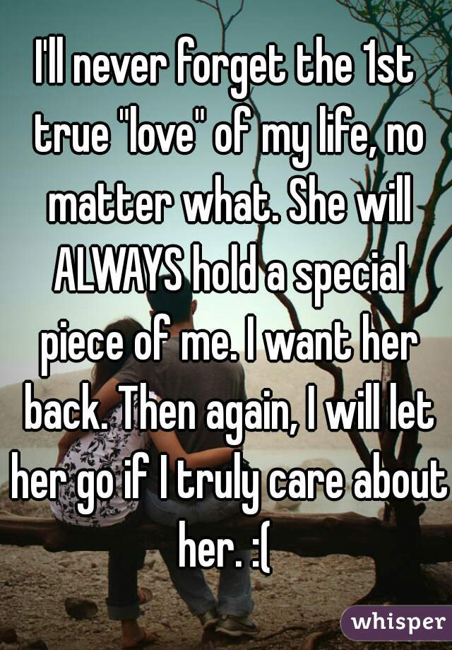 "I'll never forget the 1st true ""love"" of my life, no matter what. She will ALWAYS hold a special piece of me. I want her back. Then again, I will let her go if I truly care about her. :("