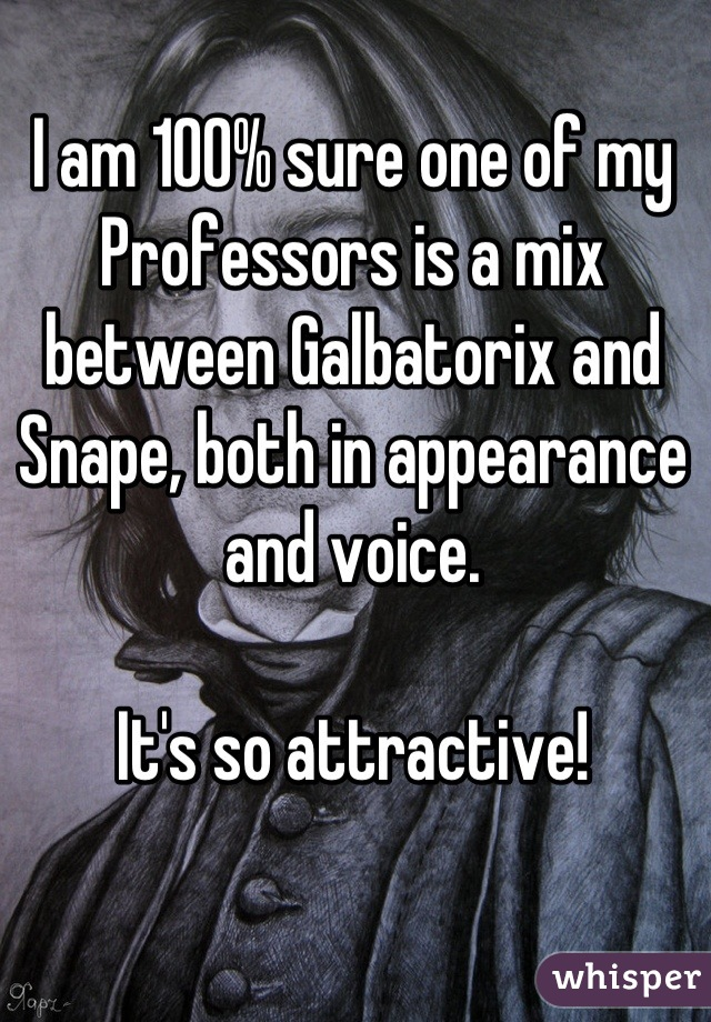 I am 100% sure one of my Professors is a mix between Galbatorix and Snape, both in appearance and voice.  It's so attractive!