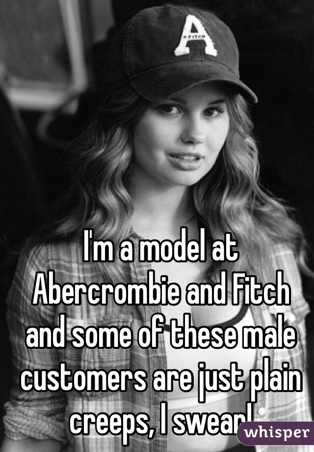 I'm a model at Abercrombie and Fitch and some of these male customers are just plain creeps, I swear!