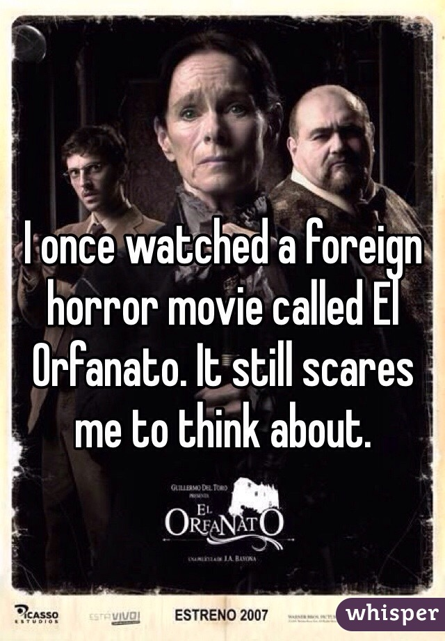 I once watched a foreign horror movie called El Orfanato. It still scares me to think about.
