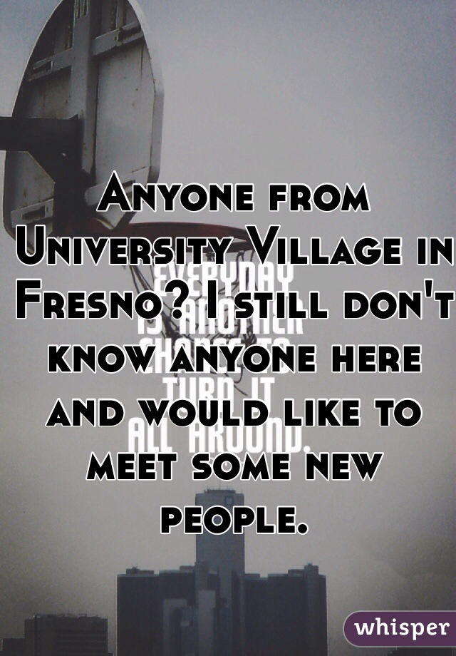 Anyone from University Village in Fresno? I still don't know anyone here and would like to meet some new people.