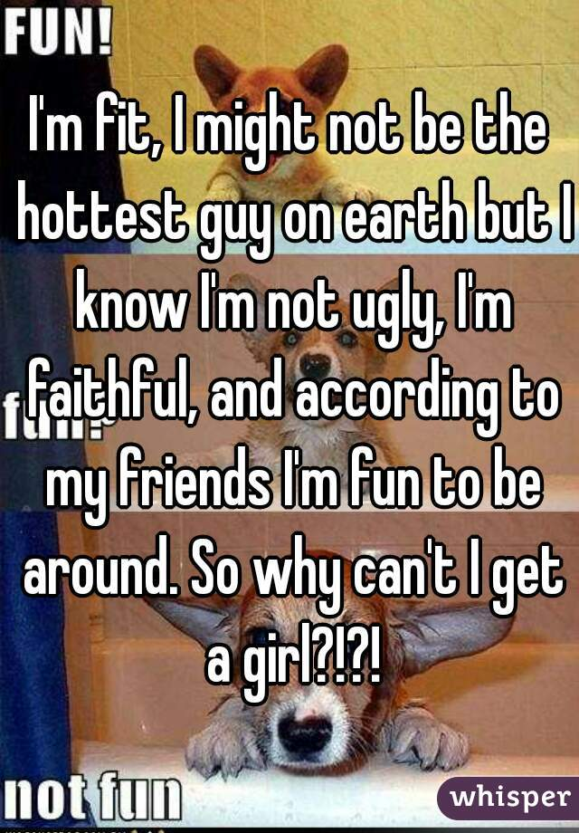 I'm fit, I might not be the hottest guy on earth but I know I'm not ugly, I'm faithful, and according to my friends I'm fun to be around. So why can't I get a girl?!?!