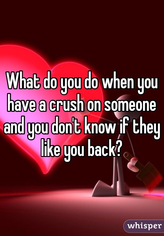 What do you do when you have a crush on someone and you don't know if they like you back?