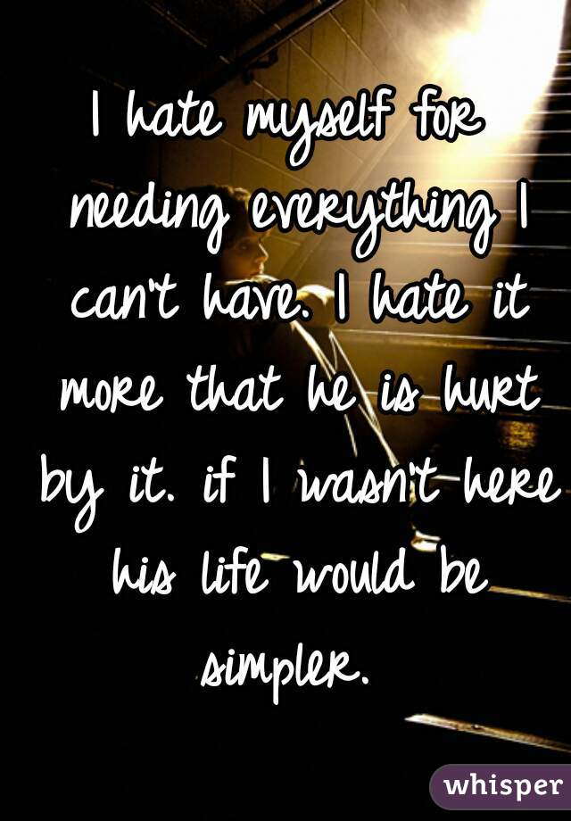 I hate myself for needing everything I can't have. I hate it more that he is hurt by it. if I wasn't here his life would be simpler.