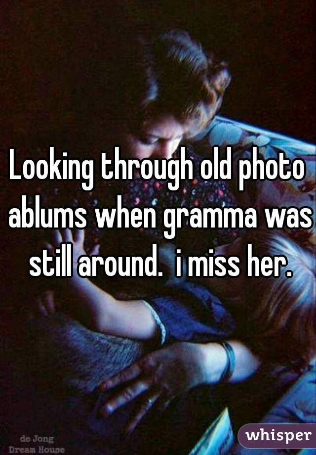 Looking through old photo ablums when gramma was still around.  i miss her.