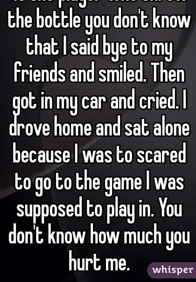 To the player who threw the bottle you don't know that I said bye to my friends and smiled. Then got in my car and cried. I drove home and sat alone because I was to scared to go to the game I was supposed to play in. You don't know how much you hurt me.