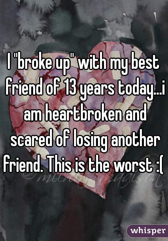 "I ""broke up"" with my best friend of 13 years today...i am heartbroken and scared of losing another friend. This is the worst :("