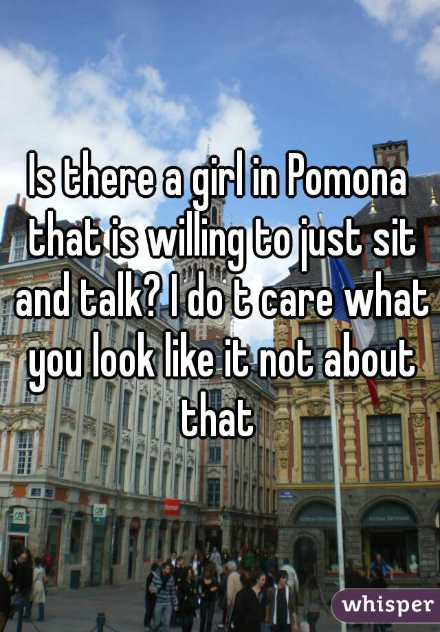 Is there a girl in Pomona that is willing to just sit and talk? I do t care what you look like it not about that
