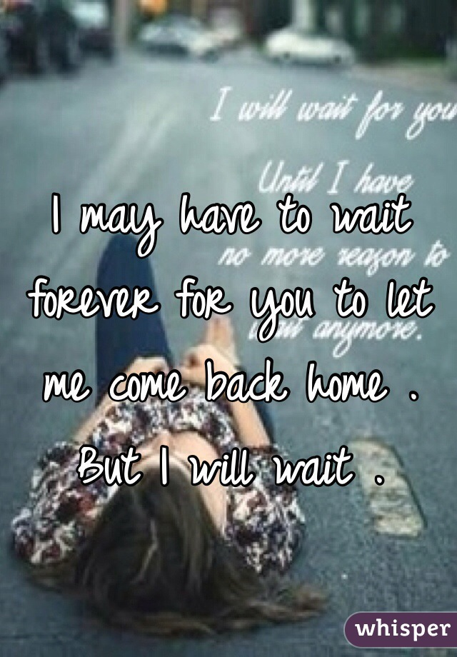 I may have to wait forever for you to let me come back home . But I will wait .